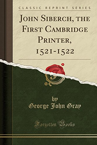 John Siberch, the First Cambridge Printer, 1521-1522 (Classic Reprint) (Printers 1521)