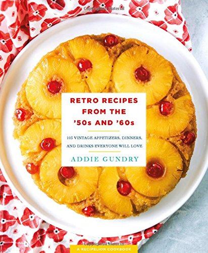 Retro Recipes from the '50s and '60s: 103 Vintage Appetizers, Dinners, and Drinks Everyone Will Love by Addie Gundry