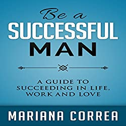Be a Successful Man: A Guide to Succeeding in Life, Work, and Love