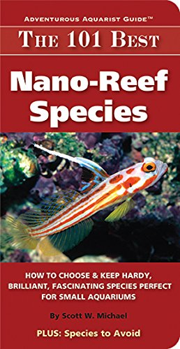 Reef Nano Tank - The 101 Best Nano-Reef Species: How to Choose & Keep Hardy, Brilliant, Fascinating Species Perfect for Small Aquariums (Adventurous Aquarist Guide)