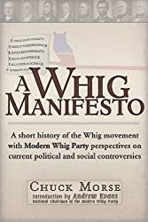 A Whig Manifesto: A Short History of the Whig Movement with Modern Whig Party Perspectives on Current Political and Social Controversies