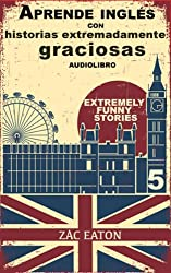 Aprende inglés con historias extremadamente graciosas - Extremely Funny Stories +AUDIOLIBRO: Welcome To My Life (Spanish Edition)