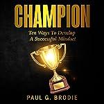 Champion: Ten Ways to Develop a Successful Mindset: Paul G. Brodie Seminar Series, Book 6   Paul Brodie