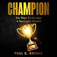 Champion: Ten Ways to Develop a Successful Mindset: Paul G. Brodie Seminar Series, Book 6 Audiobook by Paul Brodie Narrated by Paul Brodie
