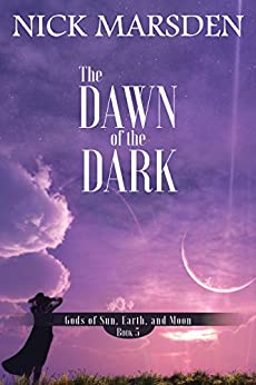 The Dawn of the Dark: Gods of Sun, Earth, and Moon: Book 5 (Gods of Sun Earth and Moon) by [Marsden, Nick]