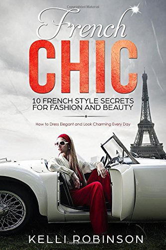 Read Online French Chic: 10 French Style Secrets for Fashion and Beauty: How to Dress Elegant and Look Charming Every Day pdf