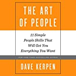 The Art of People: 11 Simple People Skills That Will Get You Everything You Want | Dave Kerpen