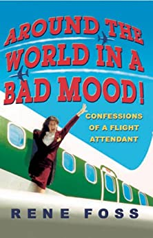 Around the World in a Bad Mood!: Confessions of a Flight Attendant by [Foss, Rene]