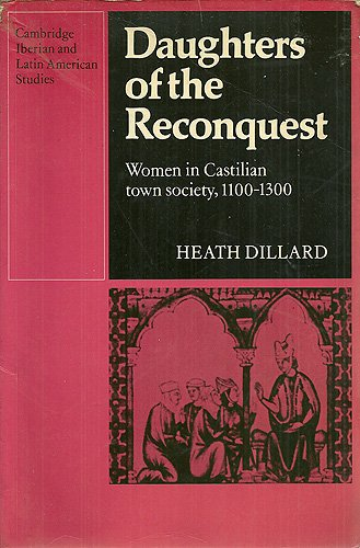 Daughters of the Reconquest: Women in Castilian Town Society, 1100-1300 (Cambridge Iberian and Latin American Studies), Dillard, Heath