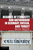 "Sener Akturk, ""Regimes of Ethnicity and Nationhood in Germany, Russia, and Turkey (Cambridge UP, 2012)"