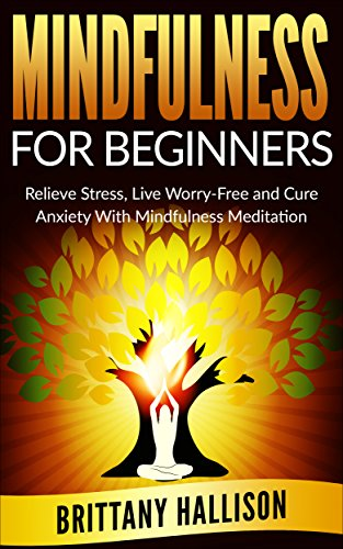 Mindfulness: Mindfulness for Beginners: Relieve Stress, Live Worry-Free & Cure Anxiety With Mindfulness Meditation *FREE BONUS 'Meditation for Beginners' Included (Buddhism, Happin