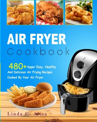 Air Fryer Cookbook: 480+ Super Easy, Healthy and Delicious Air Frying Recipes Cooked by Your Air Fryer (Simple And Tasty Air Fryer Recipes Cookbook) (Healthy and delicious Air Fryer Recipes Cook book) by Linda C. Alisa