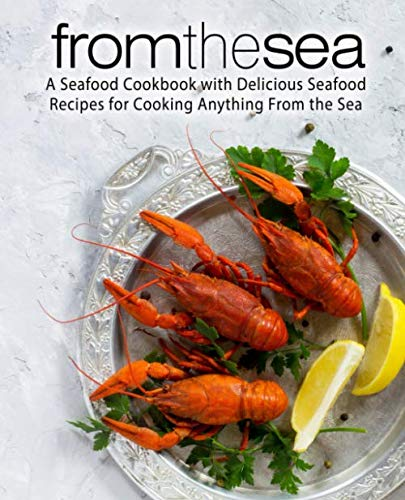 From the Sea: A Seafood Cookbook with Delicious Seafood Recipes for Cooking Anything From the Sea (2nd Edition) (Fish Recipes From The Sea)