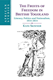 The Fruits of Freedom in British Togoland: Literacy, Politics and Nationalism, 1914–2014 (African Studies)
