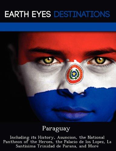 Paraguay: Including its History, Asuncion, the National Pantheon of the Heroes, the Palacio de los Lopez, La Santisima Trinidad de Parana, and More