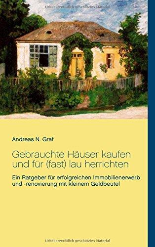 Gebrauchte Häuser kaufen und für (fast) lau herrichten: Ein Ratgeber für erfolgreichen Immobilienerwerb und -renovierung mit  kleinem Geldbeutel