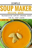 Simple Soup Maker Recipe Book: Mouthwatering comfort homemade soups for all soup lovers