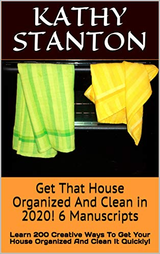 Get That House Organized And Clean in 2020! 6 Manuscripts: Learn 200 Creative Ways To Get Your House Organized And Clean It Quickly! (Downsizing, Decluttering ... How to Clean Your Home Quickly Book 1) by [Stanton, Kathy]