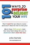 101 Ways to Surprise & Delight Your Wife: Proven, simple and fun ways to show her she's still the one!