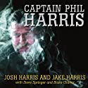Captain Phil Harris: The Legendary Crab Fisherman, Our Hero, Our Dad Audiobook by Josh Harris, Jake Harris, Steve Springer, Blake Chavez Narrated by Pete Larkin