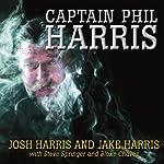Captain Phil Harris: The Legendary Crab Fisherman, Our Hero, Our Dad | Josh Harris,Jake Harris,Steve Springer,Blake Chavez