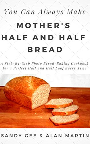 Mother's Half and Half Bread: A Step-By-Step Photo Bread-Baking Cookbook for a Perfect 50/50 Loaf Every Time (You Can Always Make 3) by [Gee, Sandy]