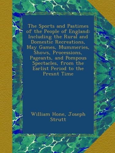 Read Online The Sports and Pastimes of the People of England: Including the Rural and Domestic Recreations, May Games, Mummeries, Shows, Processions, Pageants, ... from the Earlist Period to the Presnt Time pdf epub
