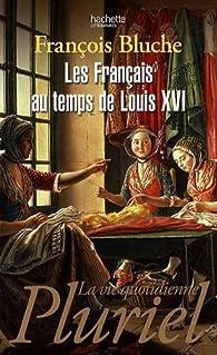 Les français au temps de Louis XVI par François Bluche