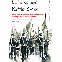 Lullabies and Battle Cries: Music, Identity and Emotion among Republican Parading Bands in Northern Ireland (Dance and… book cover