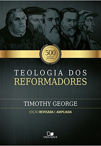 Teologia dos Reformadores Timothy George