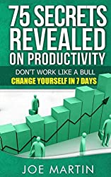 75 Secrets Revealed on Productivity: Don't Work Like a Bull. Change Yourself in 7 Days
