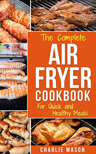 Air fryer cookbook: Air fryer recipe book and Delicious Air Fryer Recipes Easy Recipes to Fry and Roast with Your Air Fryer: For Quick and Healthy Meals (fryer, cookbook, recipes, delicious, roast) by Charlie Mason