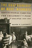 The Guardianship of Best Interests : Institutional Care for the Children of the Poor in Halifax, 1850-1960, Lafferty, Renee, 0773540555
