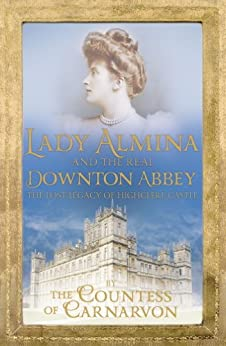Lady Almina and the Real Downton Abbey: The Lost Legacy of Highclere Castle by [Countess of Carnarvon]