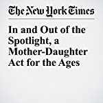In and Out of the Spotlight, a Mother-Daughter Act for the Ages | Susan Dominus