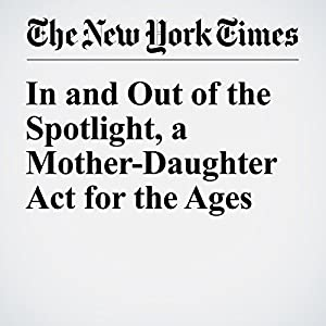 In and Out of the Spotlight, a Mother-Daughter Act for the Ages