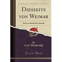 Diesseits von Weimar: Auch ein Buch Über Goethe (Classic Reprint) (German Edition)