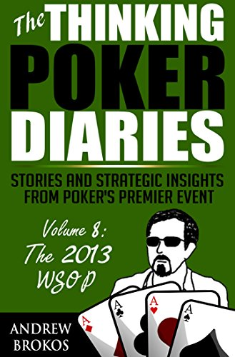 The Thinking Poker Diaries, Volume Eight: Stories and Strategic Insights From Poker's Premier Event
