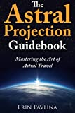 The Astral Projection Guidebook: Mastering the