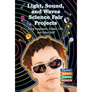 Light, Sound, and Waves Science Fair Projects: Using Sunglasses, Guitars, Cds, and Other Stuff (Physics! Best Science Projects)