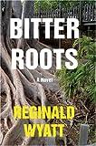 Bitter Roots:A Novel, Reginald Lawrence Wyatt, 0595651089