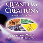 Quantum Creations: Create Absolute Wealth in All Areas of Your Life | James Arthur Ray