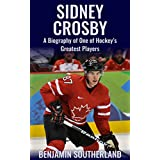 Sidney Crosby: A Biography of One of Hockey's Greatest Players