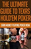The Ultimate Guide to Texas Hold'Em Poker: Earn Money Playing Poker Now: (poker books, poker blueprint, poker games, texas holden, poker strategy, poker ... texas hold'em poker, texas holdem game)