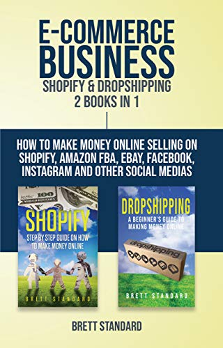 E-Commerce Business - Shopify & Dropshipping: 2 Books in 1: How to Make Money Online Selling on Shopify, Amazon FBA, eBay, Facebook, Instagram and Other Social Medias (Best Commercial Websites 2019)