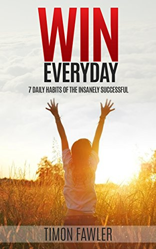 Win Everyday: 7 Daily Habits of the Insanely Successful