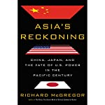 Asia's Reckoning: China, Japan, and the Fate of U.S. Power in the Pacific Century | Richard Mcgregor