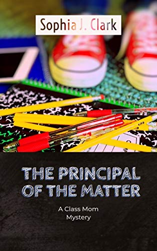 The Principal of the Matter: A Class Mom Mystery (Class Mom Mysteries Book 1) by [Clark, Sophia J.]