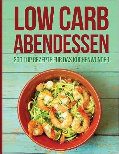 Low Carb Abendessen 200 Top Rezepte Fur Das Kuchenwunder Amazon Co