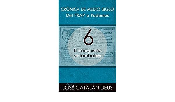 El franquismo se tambalea (Del FRAP a Podemos. Crónica de medio siglo nº 6) (Spanish Edition) - Kindle edition by José Catalán Deus.